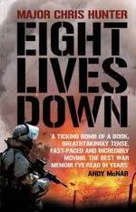 Eight Lives Down : The Story of a Counter-Terrorist Bomb-Disposal Operator's Tour in Iraq :  The Story of a Counter-Terrorist Bomb-Disposal Operator's Tour in Iraq - Chris Hunter