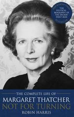 Not for Turning : The Complete Life of Margaret Thatcher - Robin Harris