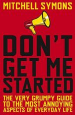 Don't Get Me Started : A Way-Beyond-Grumpy Rant about Modern Life - Mitchell Symons