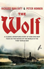 The Wolf : A Classic Adventure Story of How One Ship Took on the Navies of the World in the First World War - Richard Guilliatt