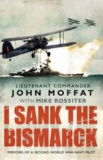 I Sank The Bismarck : Memoirs of a Second World War Navy Pilot - John Moffat