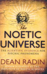 The Noetic Universe : The Scientific Evidence for Psychic Phenomena - Dean Radin