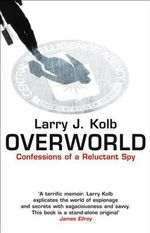 Overworld : The Life and Times of a Reluctant Spy - Larry J. Kolb