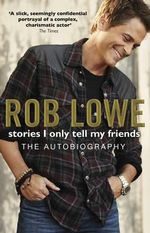Stories I Only Tell My Friends : The Autobiography - Rob Lowe