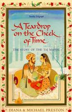 A Teardrop on the Cheek of Time : The Story of the Taj Mahal - Diana Preston