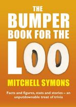 The Bumper Book for the Loo : Facts and Figures, Stats and Stories - an Unputdownable Treat of Trivia - Mitchell Symons