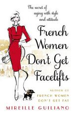 French Women Don't Get Facelifts : Aging with Attitude - Mireille Guiliano