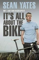 Sean Yates: It's All About the Bike : My Autobiography - Sean Yates
