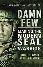 Damn Few : Making the Modern SEAL Warrior - Rorke Denver