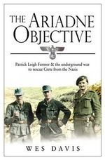 The Ariadne Objective : Patrick Leigh Fermor and the Underground War to Rescue Crete from the Nazis - Wes Davis
