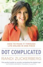 Dot Complicated - How to Make it Through Life Online in One Piece - Randi Zuckerberg