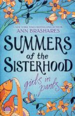 Summers of the Sisterhood : Girls In Pants - Ann Brashares
