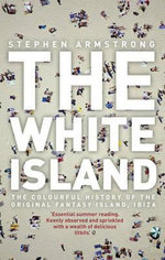The White Island : the Extraordinary History of the Mediterranean's Capital of Hedonism - Stephen Armstrong