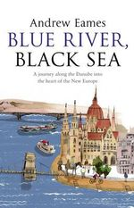 Blue River, Black Sea : A Journey along the Danube into the Heart of the New Europe - Andrew Eames