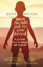 When the Hills Ask for Your Blood : a Personal Story of Genocide and Rwanda - David Belton