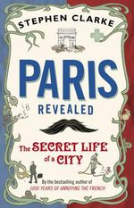 Paris Revealed : The Secret Life of a City - Stephen Clarke
