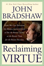 Reclaiming Virtue : How We Can Develop the Moral Intelligence to Do the Right Thing at the Right Time for the Right Reason - John Bradshaw