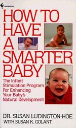 How to Have a Smarter Baby : The Infant Stimulation Program for Enhancing Your Baby's Natural Development - Susan Ludington-Hoe
