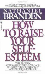 How to Raise Your Self-esteem - Nathaniel Branden