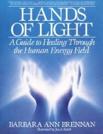 Hands of Light : Guide to Healing Through the Human Energy Field - Barbara Ann Brennan