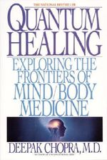 Quantum Healing : Exploring the Frontiers of Mind/Body Medicine - Deepak Chopra