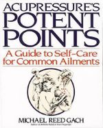 Acupressure's Potent Points : A Guide to Self-Care for Common Ailments - M.R. Gach