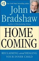 Homecoming : Reclaiming and Championing Your Inner Child - John Bradshaw