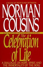 The Celebration of Life : A Dialogue on Hope, Spirit, and the Immortality of the Soul - Norman Cousins
