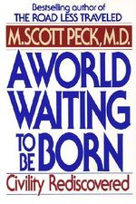 A World Waiting to be Born : Civility Rediscovered - M.Scott Peck