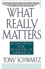 What Really Matters :  Searching for Wisdom in America - Tony Schwartz