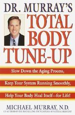 Doctor Murray's Total Body Tune-up :  Slow Down the Aging Process, Keep Your System Running Smoothly, Help Your Body Heal Itself--For Life! - Michael T. Murray