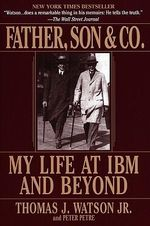Father, Son & Co. : My Life at IBM and beyond - Thomas Watson