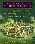 The Medicine Wheel Garden : Creating Sacred Space for Healing, Celebration, and Tranquillity - E Barrie Kavasch