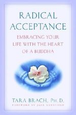 Radical Acceptance : Embracing Your Life with the Heart of a Buddha - Tara Brach