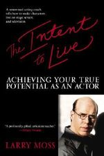 The Intent to Live : Achieving Your True Potential as an Actor - Larry Moss