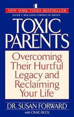 Toxic Parents : Overcoming Their Hurtful Legacy and Reclaiming Your - Susan Forward