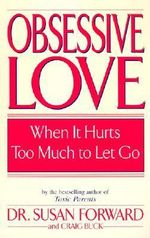Obsessive Love : When it Hurts Too Much to Let Go - Susan Forward