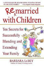 Remarried with Children : Ten Secrets for Successfully Blending and Extending Your Family - Barbara Lebey