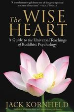 The Wise Heart : A Guide to the Universal Teachings of Buddhist Psychology - Jack Kornfield