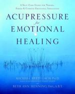 Acupressure for Emotional Healing : A Self-Care Guide for Trauma, Stress, and Common Emotional Imbalances - Michael Reed Gach