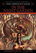 The Orphan's Tales : In The Night Garden : Where the Story Ends, the Magic Begins... - Catherynne M. Valente