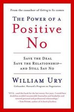 The Power of a Positive No : How to Say No and Still Get to Yes - William L Ury