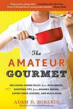 The Amateur Gourmet : How to Shop, Chop, and Table-Hop Like a Pro (Almost) - Adam D Roberts