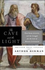 The Cave and the Light : Plato versus Aristotle, and the Struggle for the Soul of Western Civilization - Arthur Herman