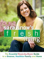 Sara Snow's Fresh Living : The Essential Room-By-Room Guide to a Greener, Healthier Family and Home - Sara Snow