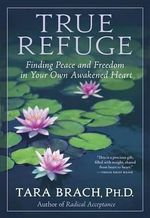True Refuge : Finding Peace and Freedom in Your Own Awakened Heart - Tara Brach