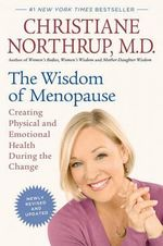 The Wisdom of Menopause : Creating Physical and Emotional Health During the Change - M Christiane Northrup