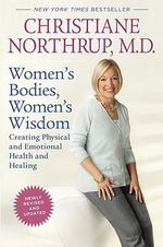 Women's Bodies, Women's Wisdom : Creating Physical and Emotional Health and Healing - MD Christiane Northrup