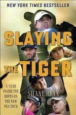 Slaying the Tiger : A Year Inside the Ropes on the New PGA Tour - Shane Ryan