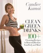 Clean Green Drinks : 100+ Cleansing Recipes to Renew & Restore Your Body and Mind - Candice Kumai